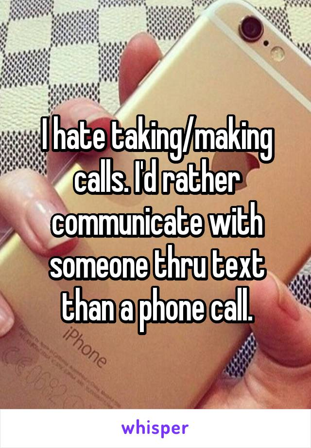 I hate taking/making calls. I'd rather communicate with someone thru text than a phone call.