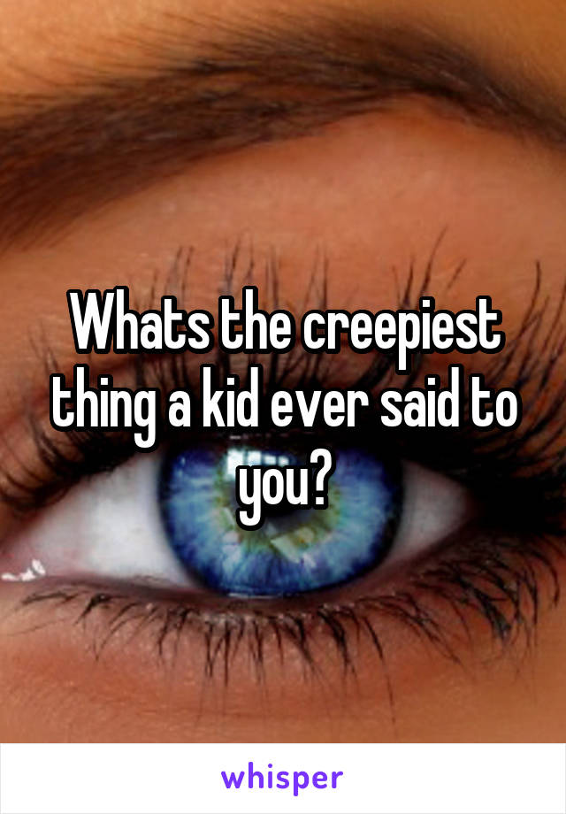 Whats the creepiest thing a kid ever said to you?