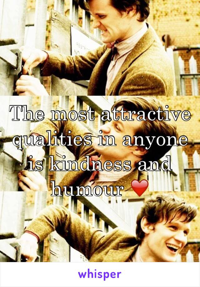 The most attractive qualities in anyone is kindness and humour ❤️