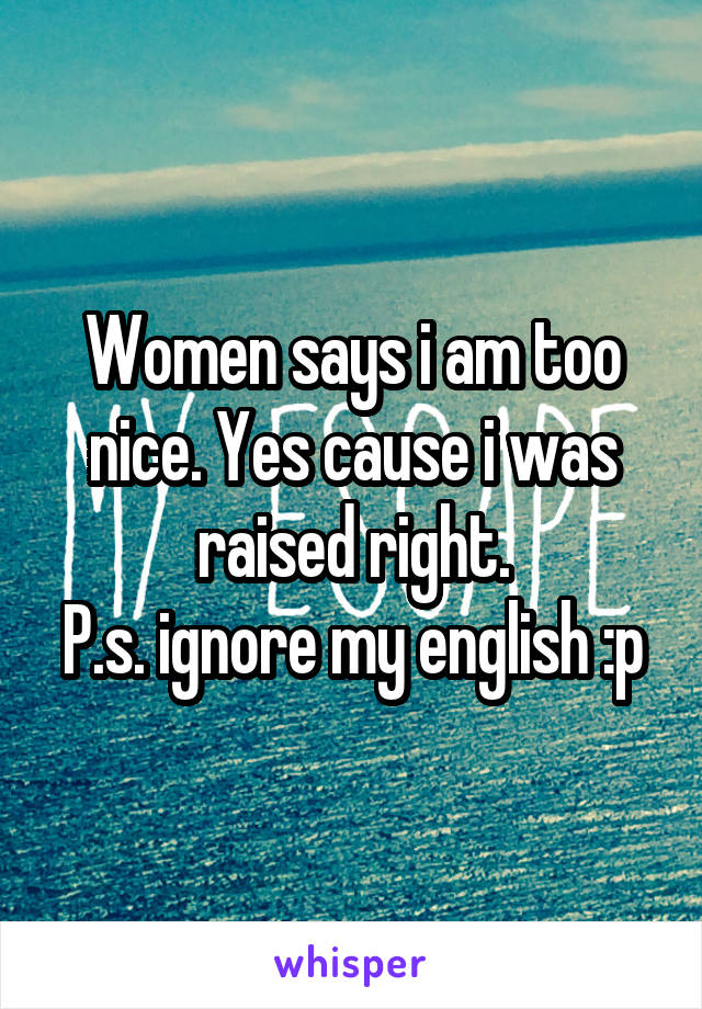 Women says i am too nice. Yes cause i was raised right. P.s. ignore my english :p