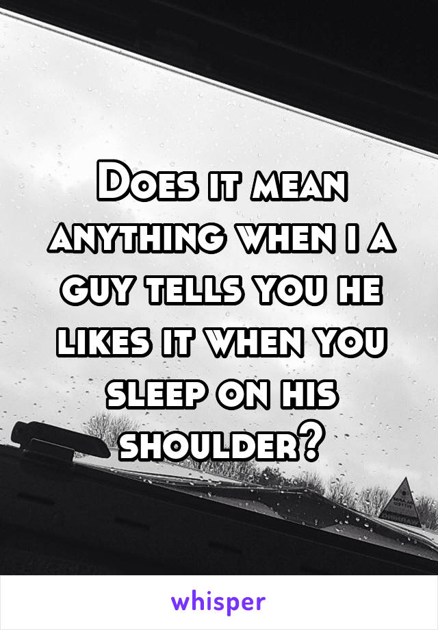 Does it mean anything when i a guy tells you he likes it when you sleep on his shoulder?