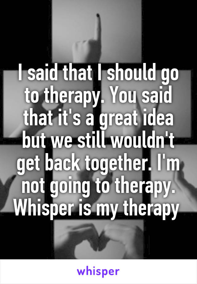 I said that I should go to therapy. You said that it's a great idea but we still wouldn't get back together. I'm not going to therapy. Whisper is my therapy
