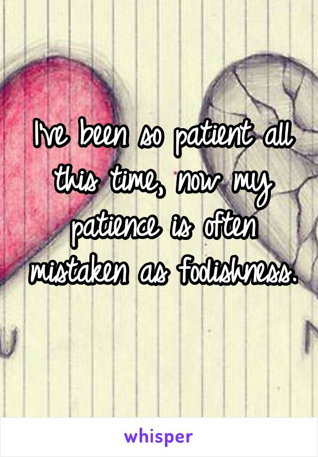I've been so patient all this time, now my patience is often mistaken as foolishness.