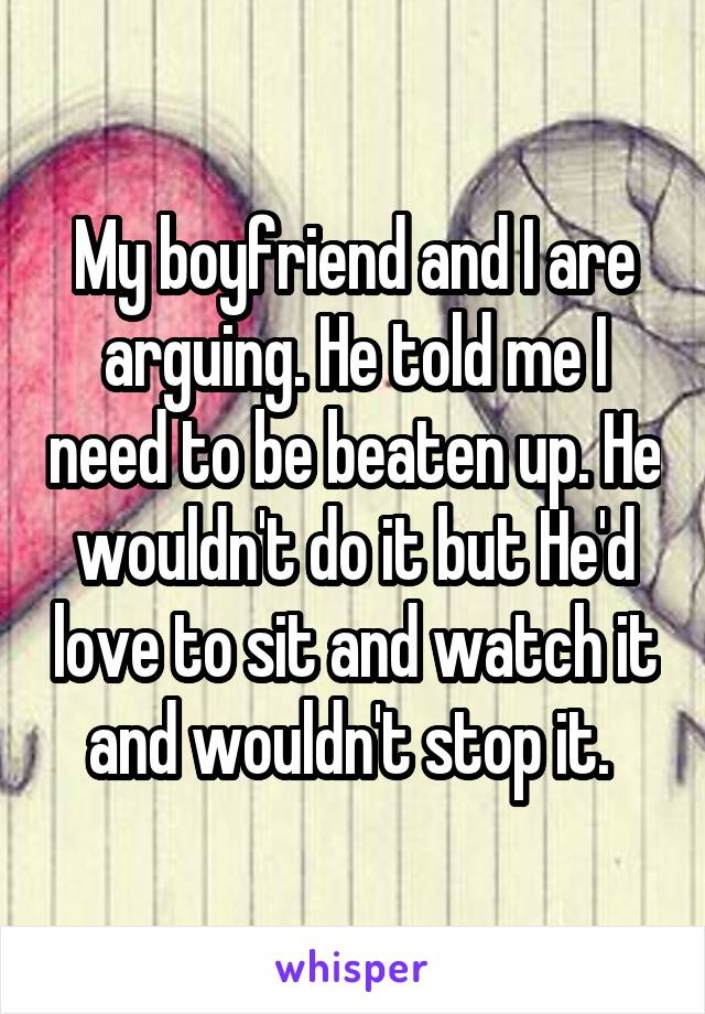 My boyfriend and I are arguing. He told me I need to be beaten up. He wouldn't do it but He'd love to sit and watch it and wouldn't stop it.