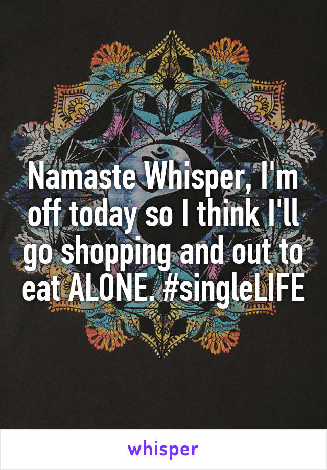 Namaste Whisper, I'm off today so I think I'll go shopping and out to eat ALONE. #singleLIFE