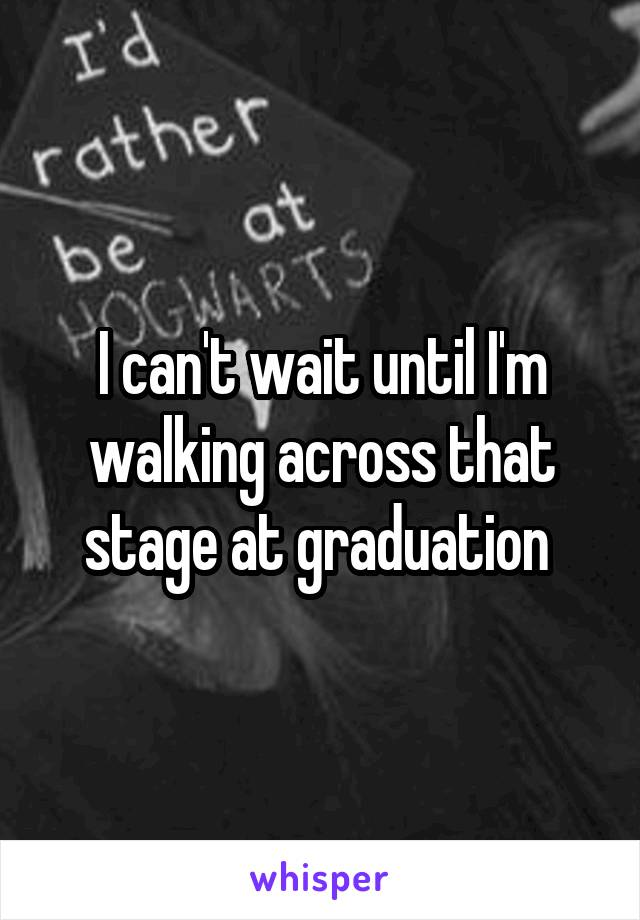 I can't wait until I'm walking across that stage at graduation