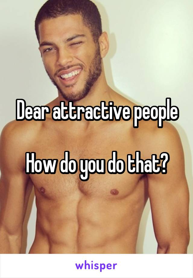 Dear attractive people  How do you do that?