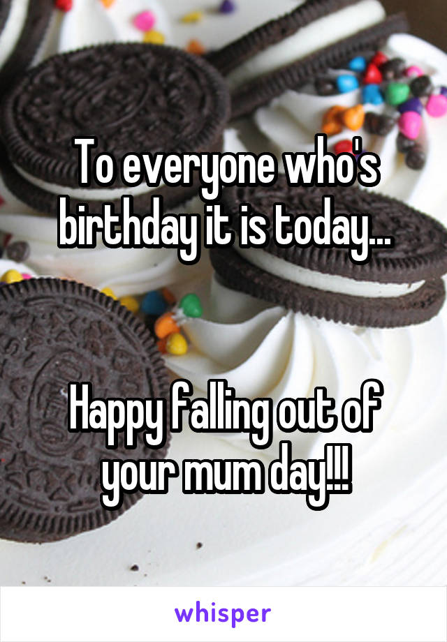 To everyone who's birthday it is today...   Happy falling out of your mum day!!!