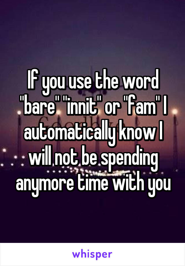 """If you use the word """"bare"""" """"innit"""" or """"fam"""" I automatically know I will not be spending anymore time with you"""