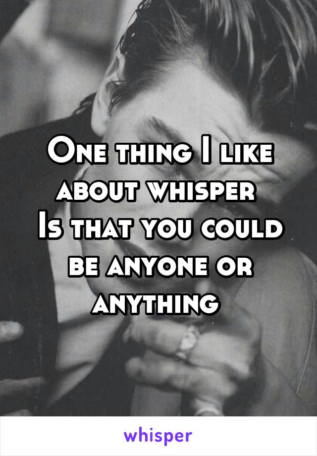 One thing I like about whisper  Is that you could be anyone or anything