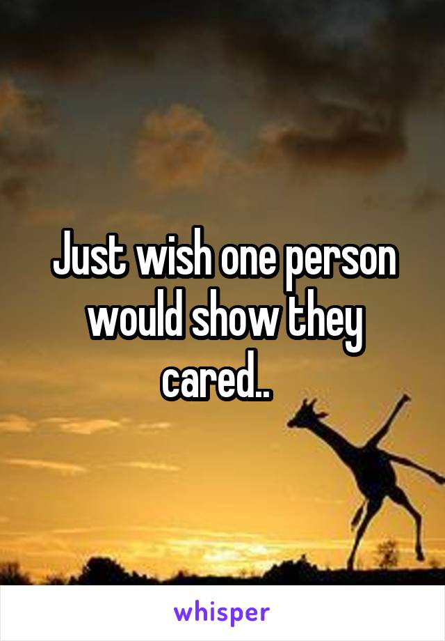Just wish one person would show they cared..