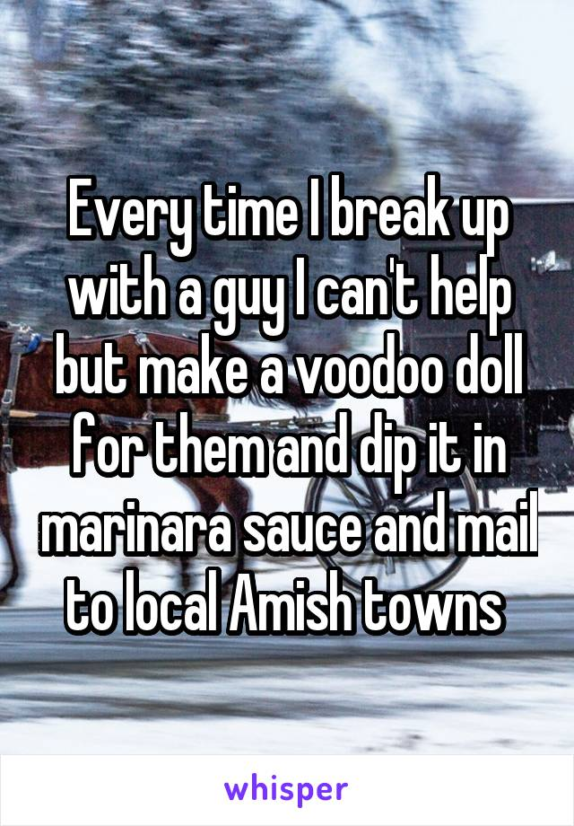 Every time I break up with a guy I can't help but make a voodoo doll for them and dip it in marinara sauce and mail to local Amish towns
