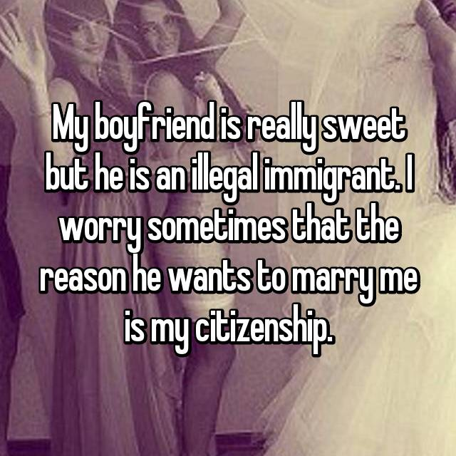 My boyfriend is really sweet but he is an illegal immigrant. I worry sometimes that the reason he wants to marry me is my citizenship.