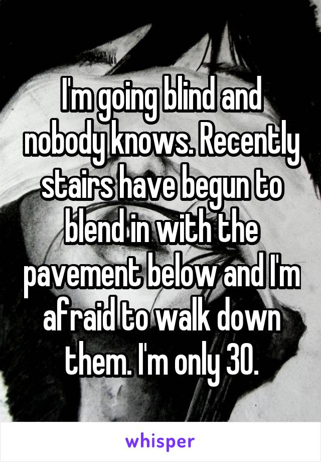 I'm going blind and nobody knows. Recently stairs have begun to blend in with the pavement below and I'm afraid to walk down them. I'm only 30.