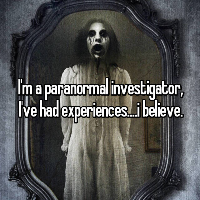 I'm a paranormal investigator, I've had experiences....i believe.