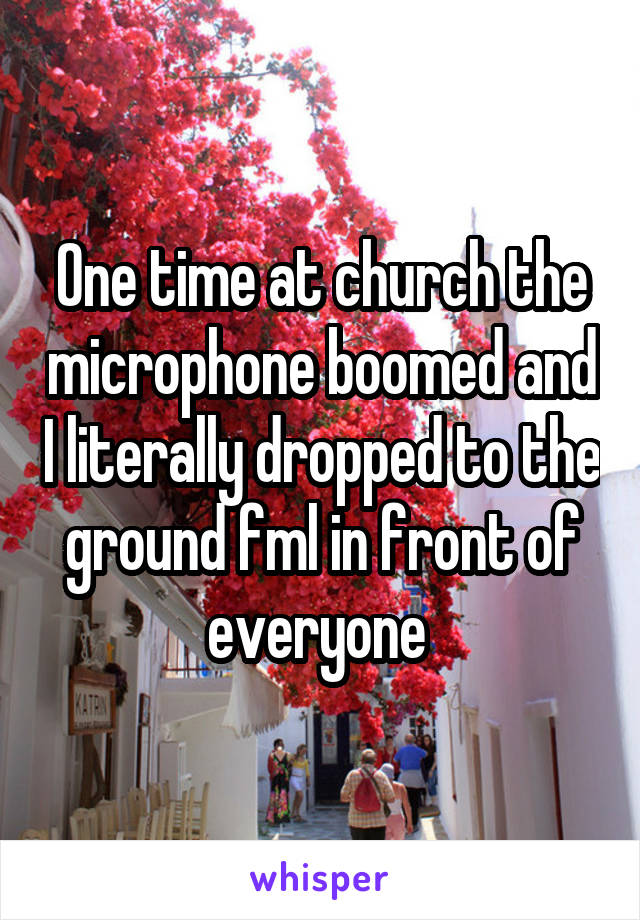 One time at church the microphone boomed and I literally dropped to the ground fml in front of everyone