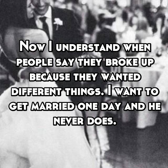 Now I understand when people say they broke up because they wanted different things. I want to get married one day and he never does.