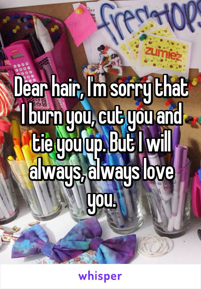Dear hair, I'm sorry that I burn you, cut you and tie you up. But I will always, always love you.