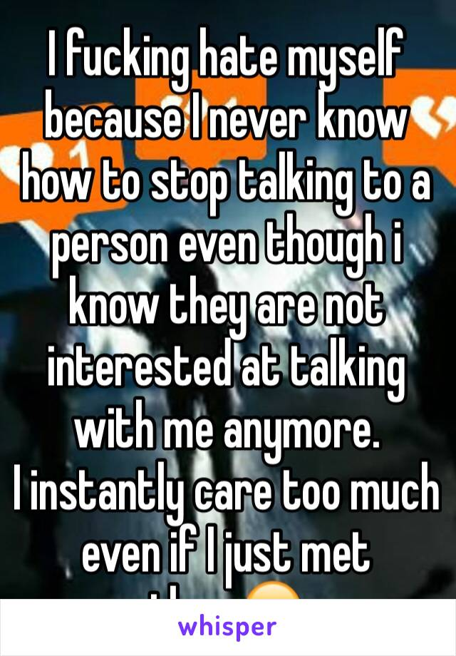 I fucking hate myself because I never know how to stop talking to a person  even