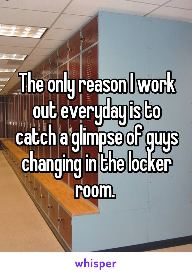 The only reason I work out everyday is to catch a glimpse of guys changing in the locker room.