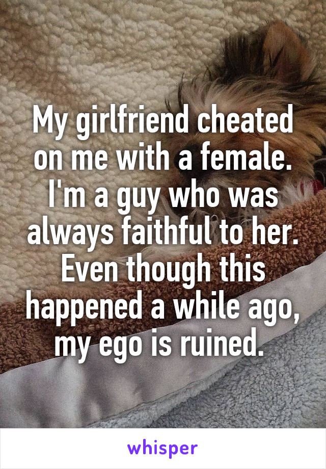 My girlfriend cheated on me with a female  I'm a guy who was