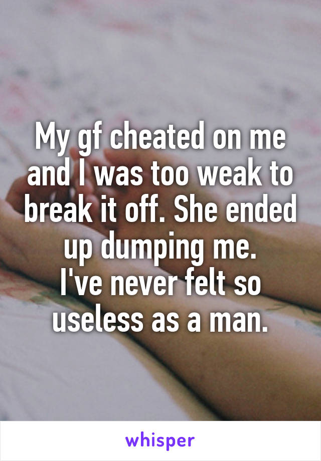 My gf cheated on me and I was too weak to break it off. She ended up dumping me. I've never felt so useless as a man.