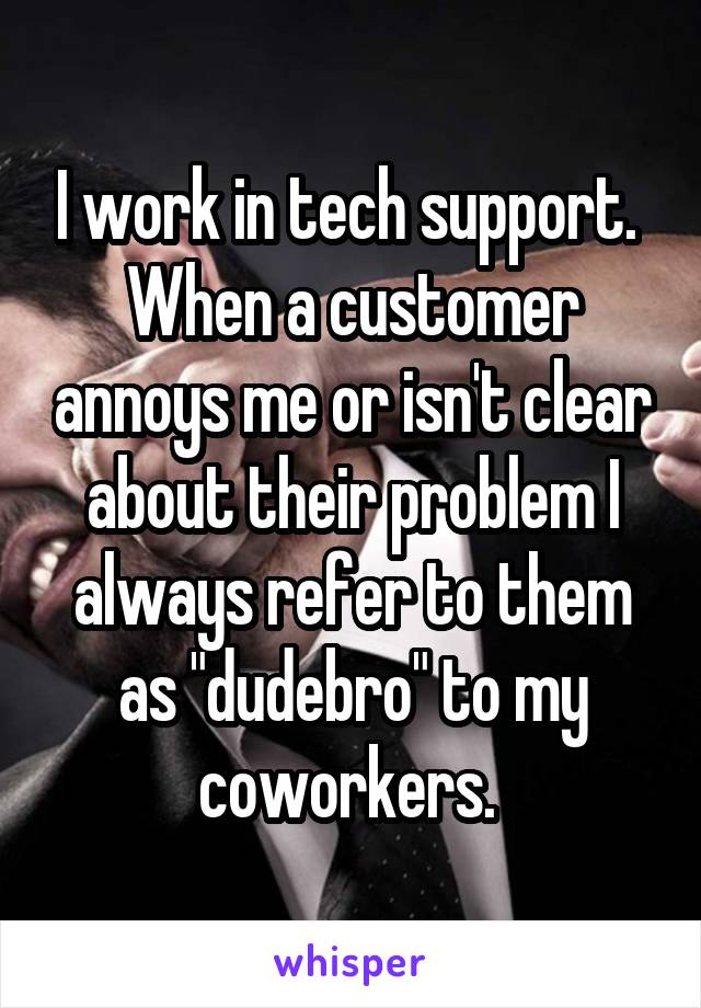 """I work in tech support.  When a customer annoys me or isn't clear about their problem I always refer to them as """"dudebro"""" to my coworkers."""