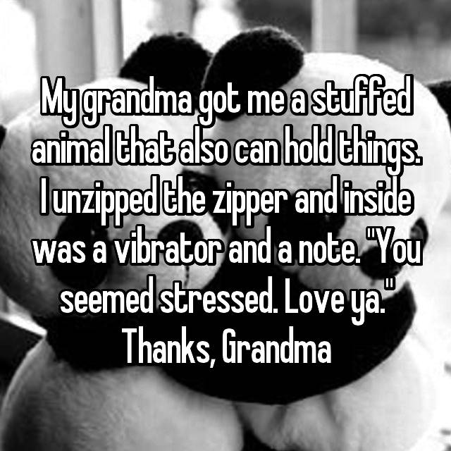 "My grandma got me a stuffed animal that also can hold things. I unzipped the zipper and inside was a vibrator and a note. ""You seemed stressed. Love ya."" Thanks, Grandma 😂"