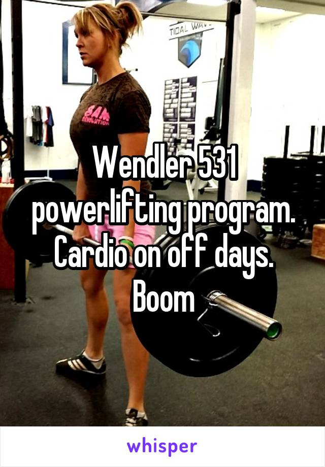 Wendler 531 powerlifting program  Cardio on off days  Boom