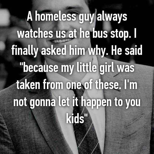 "A homeless guy always watches us at he bus stop. I finally asked him why. He said ""because my little girl was taken from one of these. I'm not gonna let it happen to you kids"""