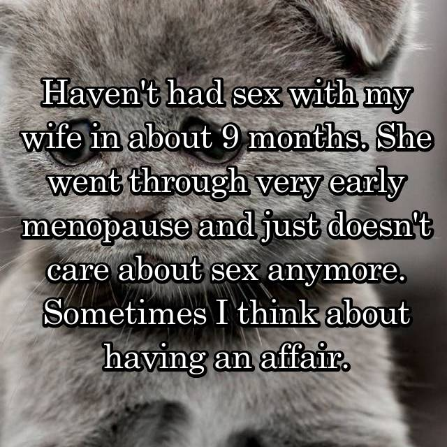 Haven't had sex with my wife in about 9 months. She went through very early menopause and just doesn't care about sex anymore. Sometimes I think about having an affair.