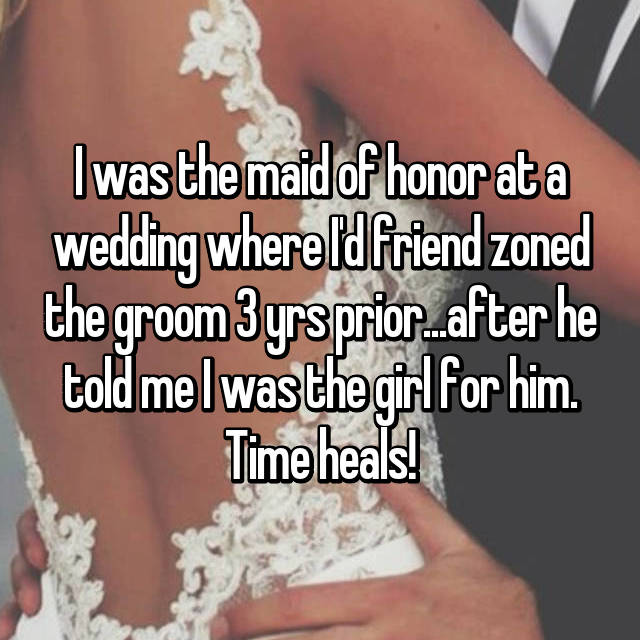 I was the maid of honor at a wedding where I'd friend zoned the groom 3 yrs prior...after he told me I was the girl for him. Time heals!