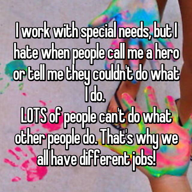 I work with special needs, but I hate when people call me a hero or tell me they couldn't do what I do.  LOTS of people can't do what other people do. That's why we all have different jobs!