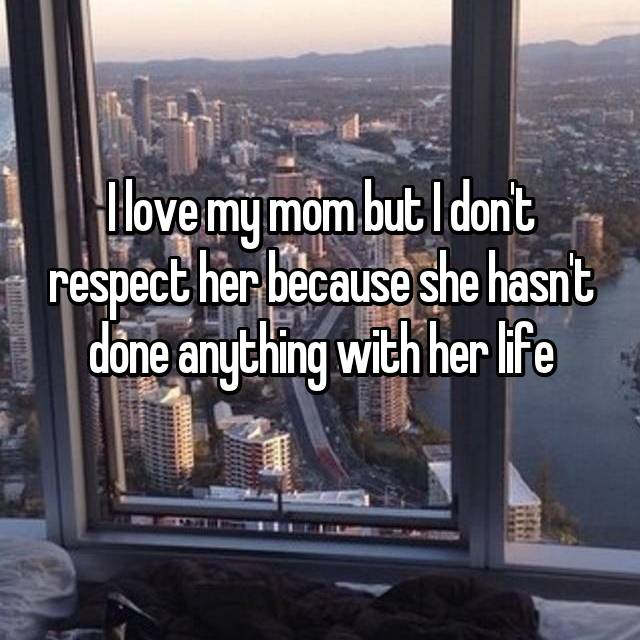 I love my mom but I don't respect her because she hasn't done anything with her life
