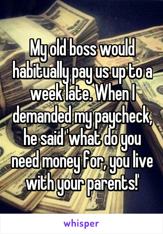 My old boss would habitually pay us up to a week late. When I demanded my paycheck, he said 'what do you need money for, you live with your parents!'