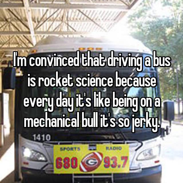 I'm convinced that driving a bus is rocket science because every day it's like being on a mechanical bull it's so jerky.