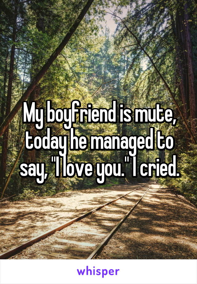 """My boyfriend is mute, today he managed to say, """"I love you."""" I cried."""