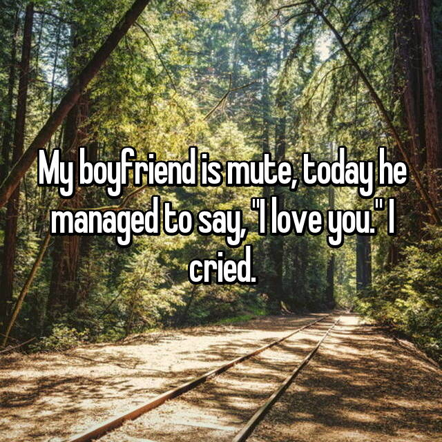 "My boyfriend is mute, today he managed to say, ""I love you."" I cried."