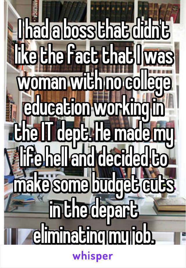 I had a boss that didn't like the fact that I was woman with no college education working in the IT dept. He made my life hell and decided to make some budget cuts in the depart eliminating my job.