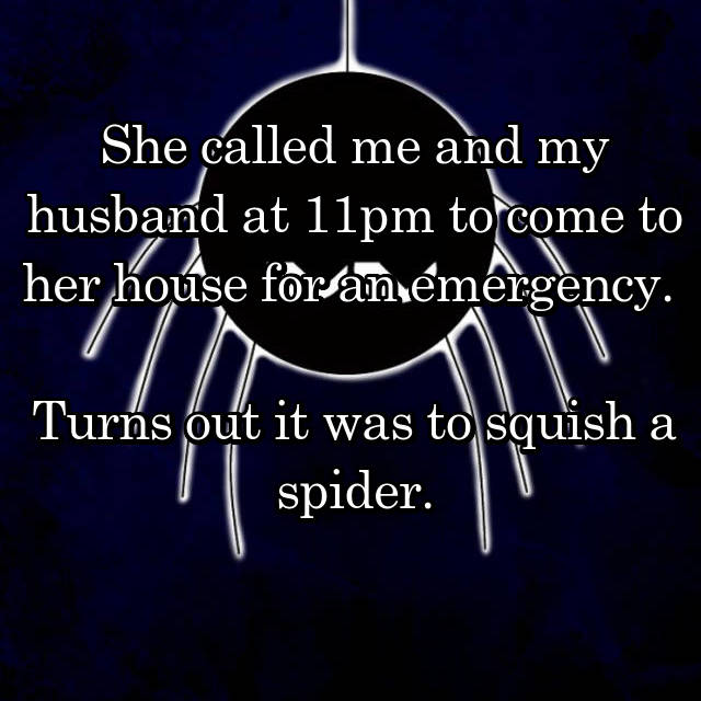 She called me and my husband at 11pm to come to her house for an emergency.   Turns out it was to squish a spider.