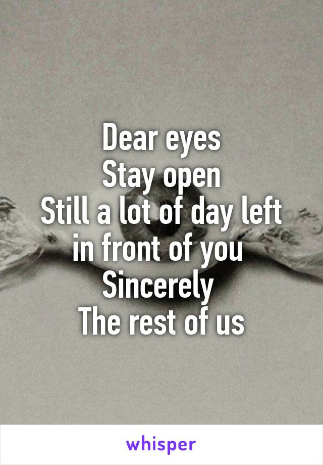 Dear eyes Stay open Still a lot of day left in front of you  Sincerely  The rest of us