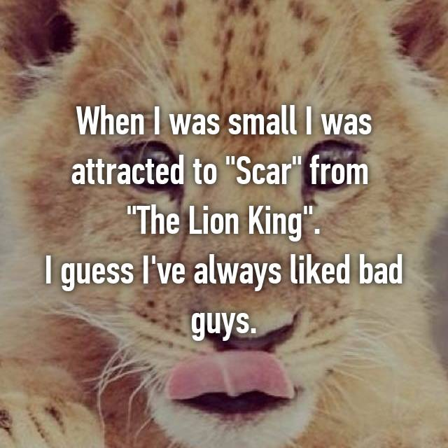 "When I was small I was attracted to ""Scar"" from  ""The Lion King"". I guess I've always liked bad guys."