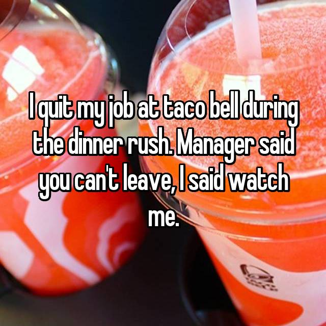 I quit my job at taco bell during the dinner rush. Manager said you can't leave, I said watch me.