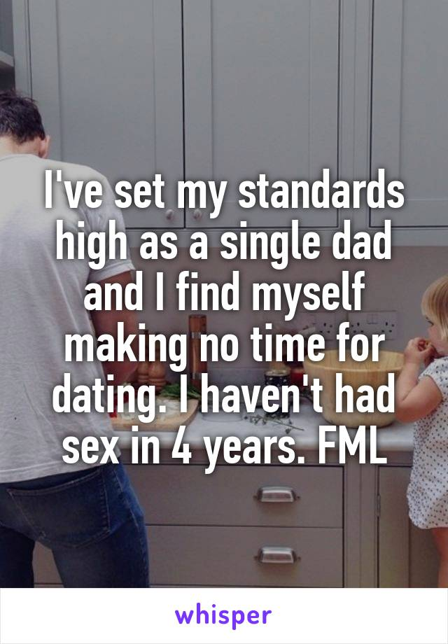 I've set my standards high as a single dad and I find myself making no time for dating. I haven't had sex in 4 years. FML