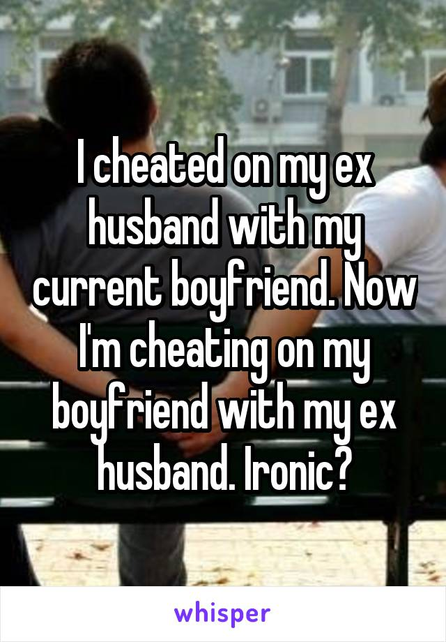 I cheated on my ex husband with my current boyfriend  Now I