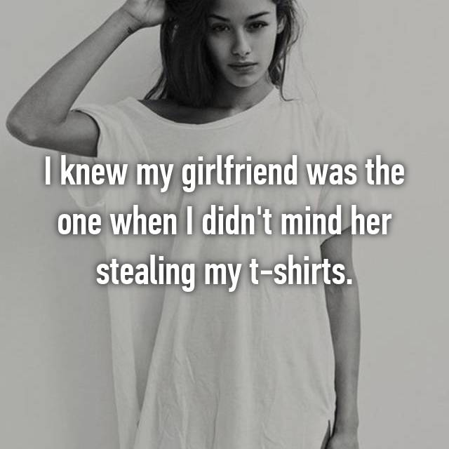 I knew my girlfriend was the one when I didn't mind her stealing my t-shirts.