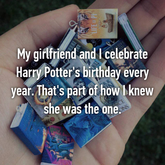My girlfriend and I celebrate Harry Potter's birthday every year. That's part of how I knew she was the one.