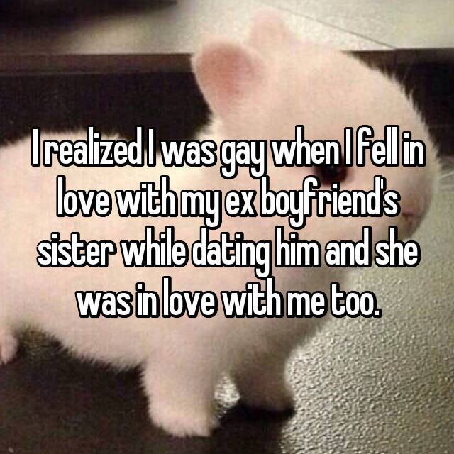 I realized I was gay when I fell in love with my ex boyfriend's sister while dating him and she was in love with me too.