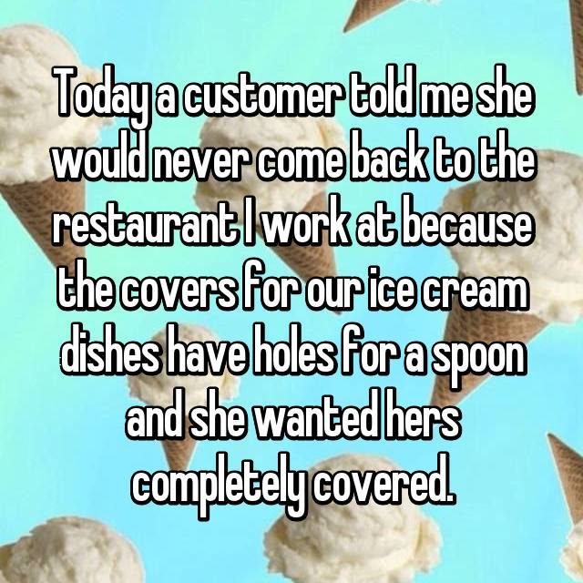 Today a customer told me she would never come back to the restaurant I work at because the covers for our ice cream dishes have holes for a spoon and she wanted hers completely covered.