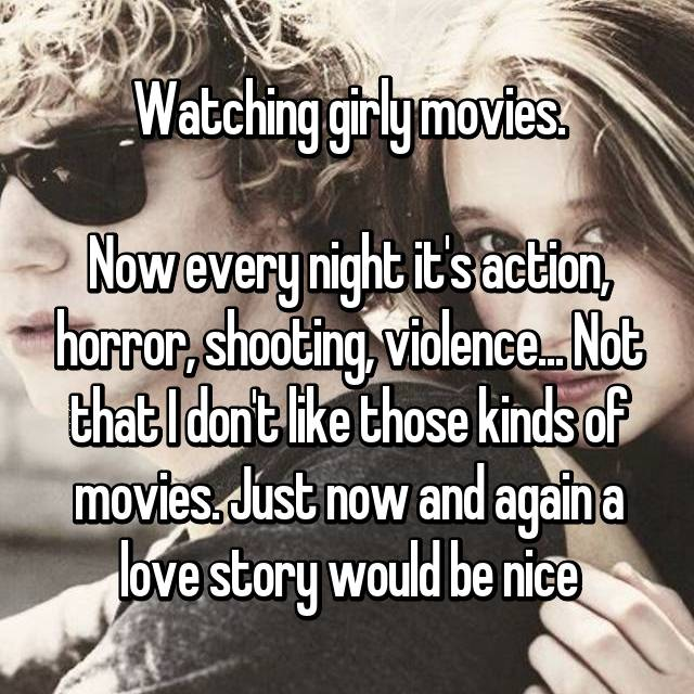 Watching girly movies.  Now every night it's action, horror, shooting, violence... Not that I don't like those kinds of movies. Just now and again a love story would be nice